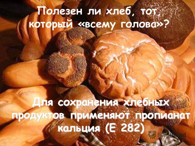 Полезен ли хлеб, тот, который «всему голова»? Для сохранения хлебных продуктов применяют пропианат кальция (Е 282)