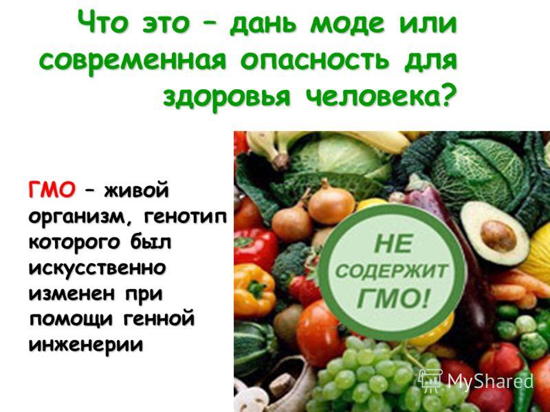 Что это – дань моде или современная опасность для здоровья человека? ГМО – живой организм, генотип которого был искусственно изменен при помощи генной инженерии