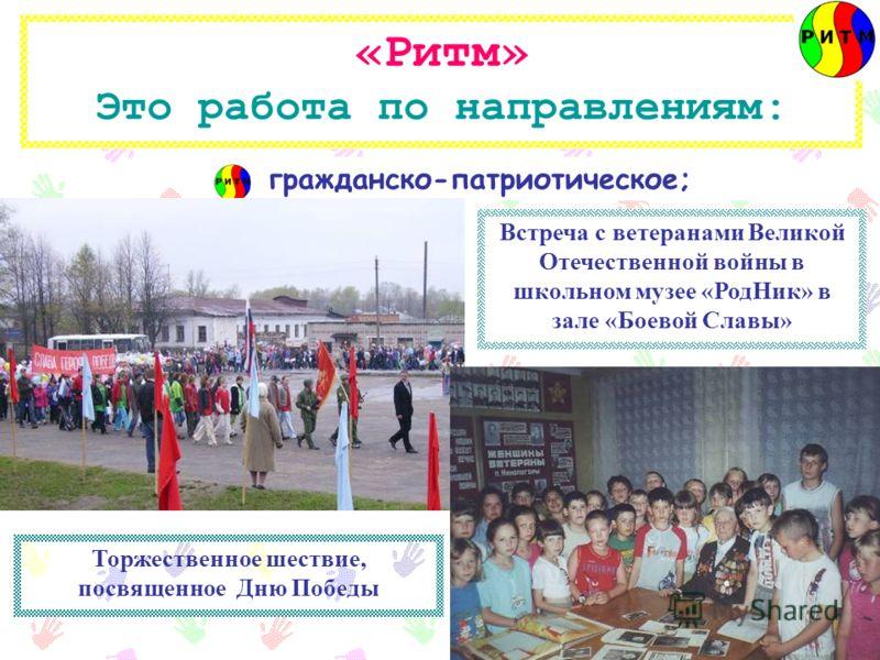 «Ритм» Это работа по направлениям: гражданско-патриотическое; Встреча с ветеранами Великой Отечественной войны в школьном музее «РодНик» в зале «Боевой Славы» Торжественное шествие, посвященное Дню Победы