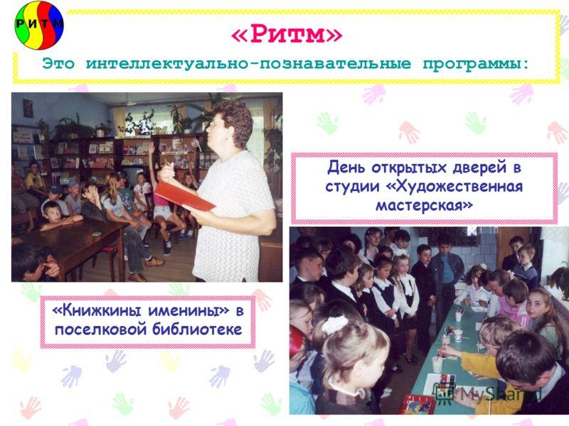 «Ритм» Это интеллектуально-познавательные программы: «Книжкины именины» в поселковой библиотеке День открытых дверей в студии «Художественная мастерская»