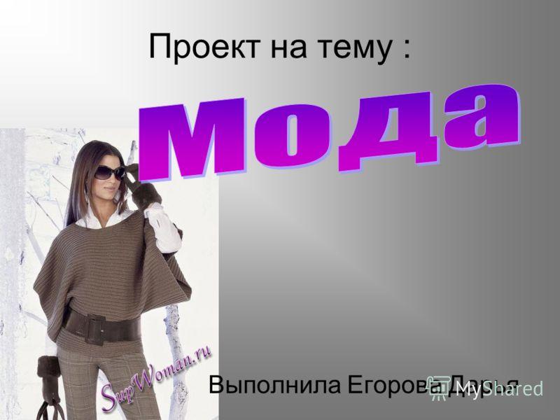 Проект на тему : Выполнила Егорова Дарья