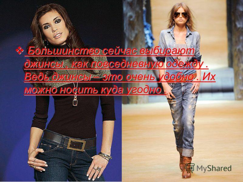 Б Большинство сейчас выбирают джинсы, как повседневную одежду. Ведь джинсы – это очень удобно. Их можно носить куда угодно.