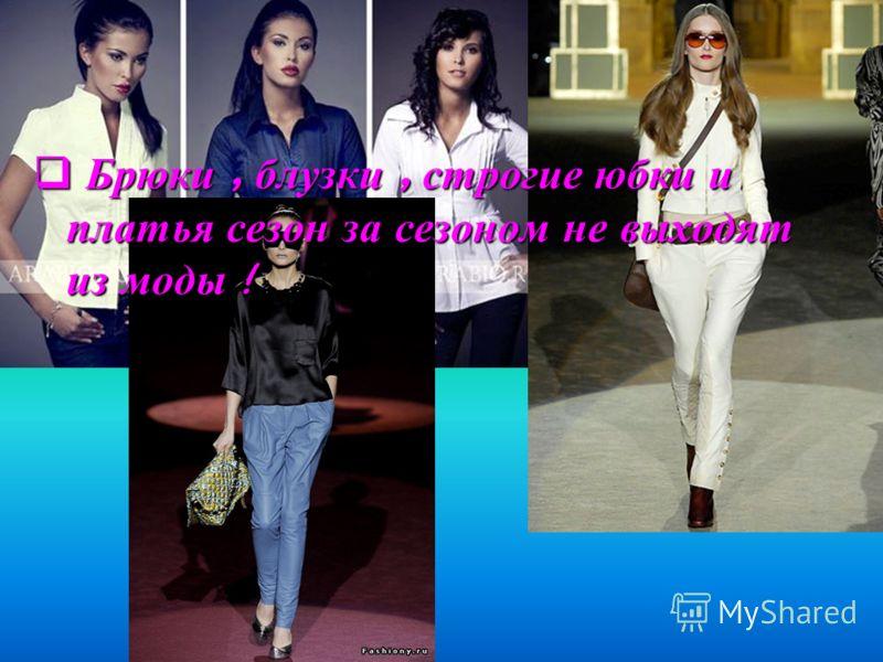 Б Брюки, блузки, строгие юбки и платья сезон за сезоном не выходят из моды !