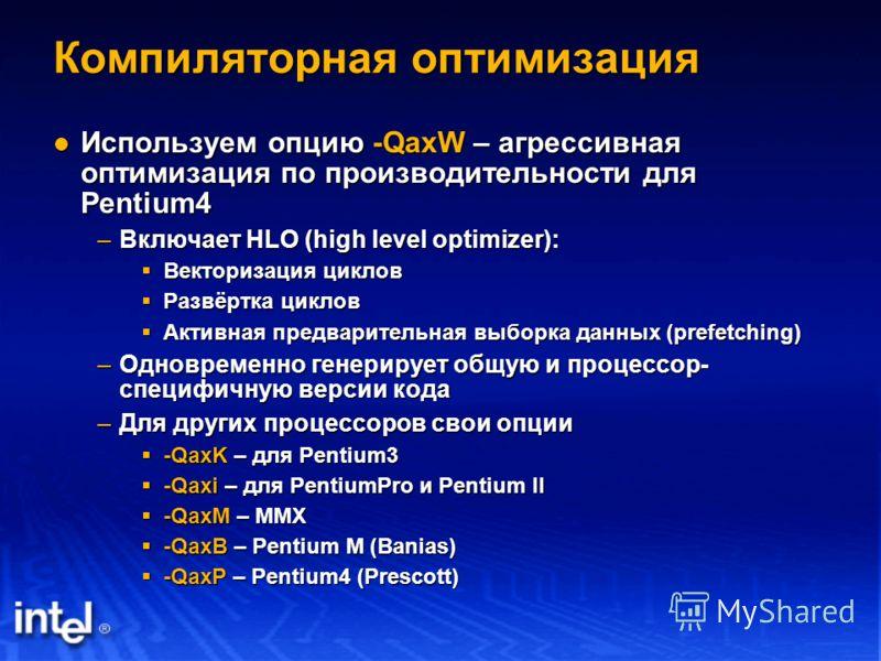 Компиляторная оптимизация Используем опцию -QaxW – агрессивная оптимизация по производительности для Pentium4 Используем опцию -QaxW – агрессивная оптимизация по производительности для Pentium4 –Включает HLO (high level optimizer): Векторизация цикло