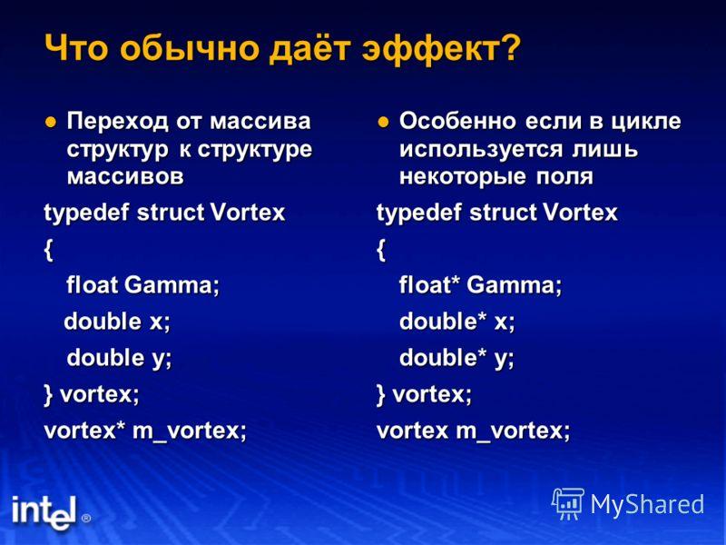 Что обычно даёт эффект? Переход от массива структур к структуре массивов Переход от массива структур к структуре массивов typedef struct Vortex { float Gamma; double x; double x; double y; } vortex; vortex* m_vortex; Особенно если в цикле используетс