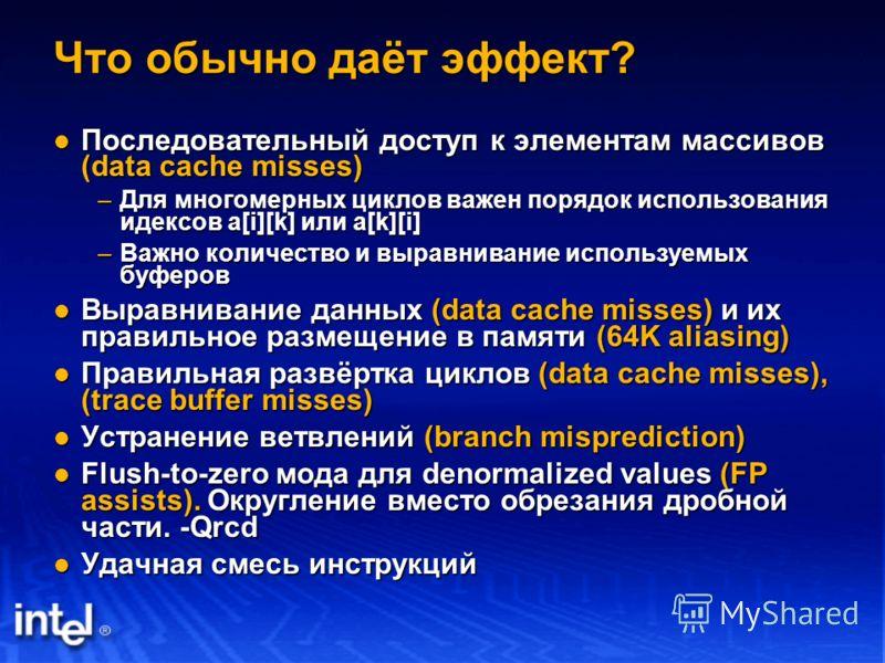 Что обычно даёт эффект? Последовательный доступ к элементам массивов (data cache misses) Последовательный доступ к элементам массивов (data cache misses) –Для многомерных циклов важен порядок использования идексов a[i][k] или a[k][i] –Важно количеств
