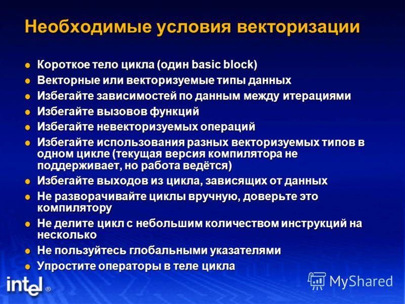 Необходимые условия векторизации Короткое тело цикла (один basic block) Короткое тело цикла (один basic block) Векторные или векторизуемые типы данных Векторные или векторизуемые типы данных Избегайте зависимостей по данным между итерациями Избегайте