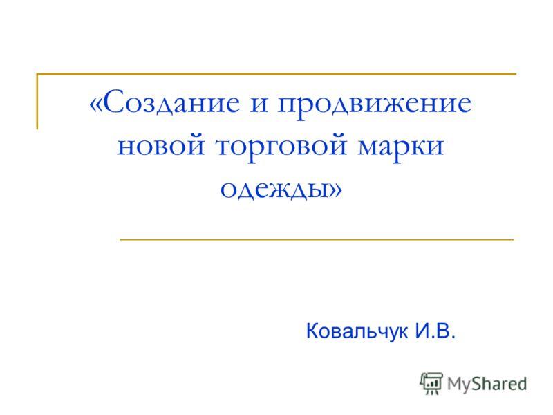«Создание и продвижение новой торговой марки одежды» Ковальчук И.В.