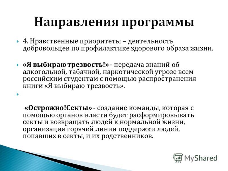 4. Нравственные приоритеты – деятельность добровольцев по профилактике здорового образа жизни. «Я выбираю трезвость!» - передача знаний об алкогольной, табачной, наркотической угрозе всем российским студентам с помощью распространения книги «Я выбира