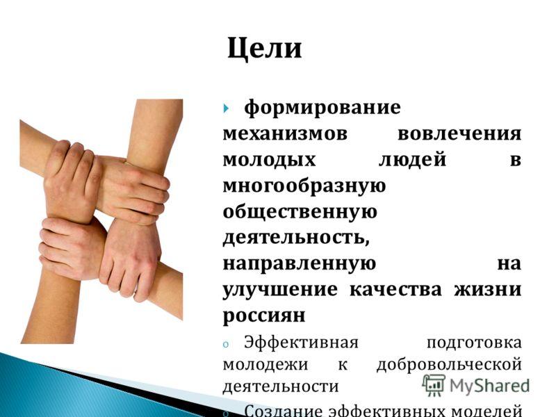 формирование механизмов вовлечения молодых людей в многообразную общественную деятельность, направленную на улучшение качества жизни россиян o Эффективная подготовка молодежи к добровольческой деятельности o Создание эффективных моделей управления до