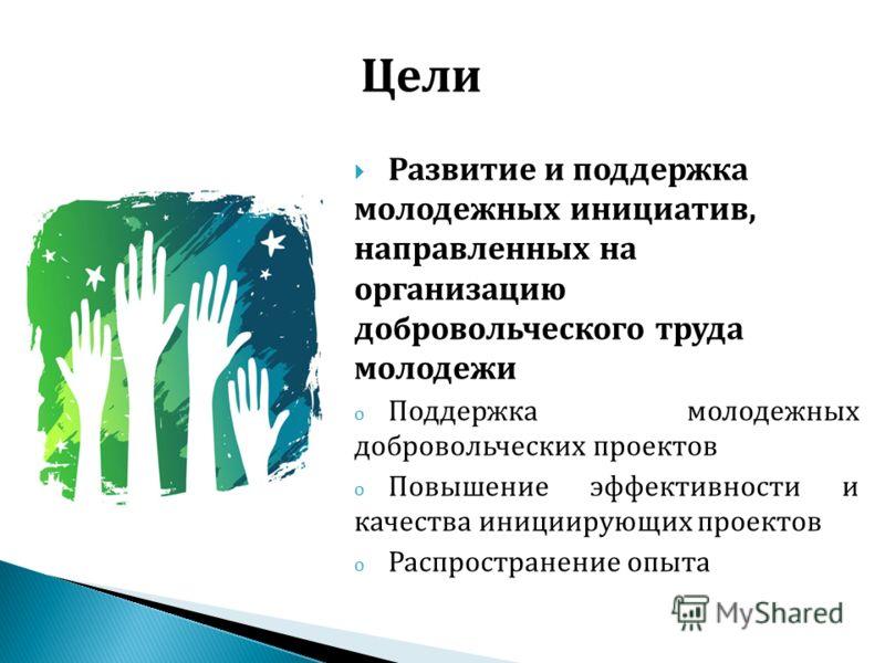 Развитие и поддержка молодежных инициатив, направленных на организацию добровольческого труда молодежи o Поддержка молодежных добровольческих проектов o Повышение эффективности и качества инициирующих проектов o Распространение опыта