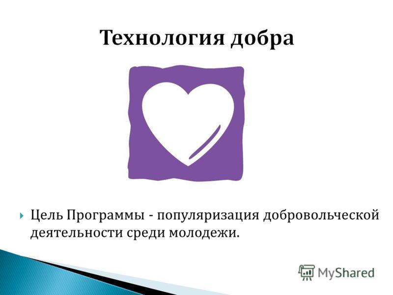 Цель Программы - популяризация добровольческой деятельности среди молодежи.