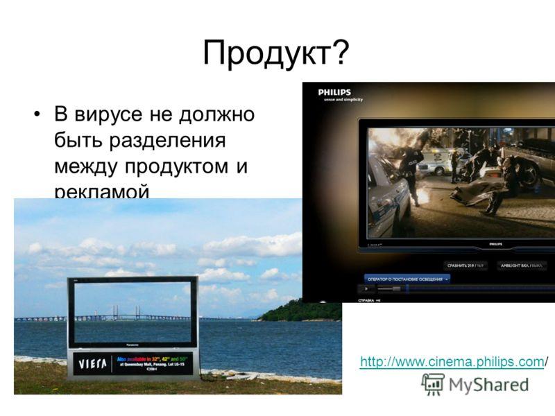 Продукт? В вирусе не должно быть разделения между продуктом и рекламой http://www.cinema.philips.comhttp://www.cinema.philips.com/