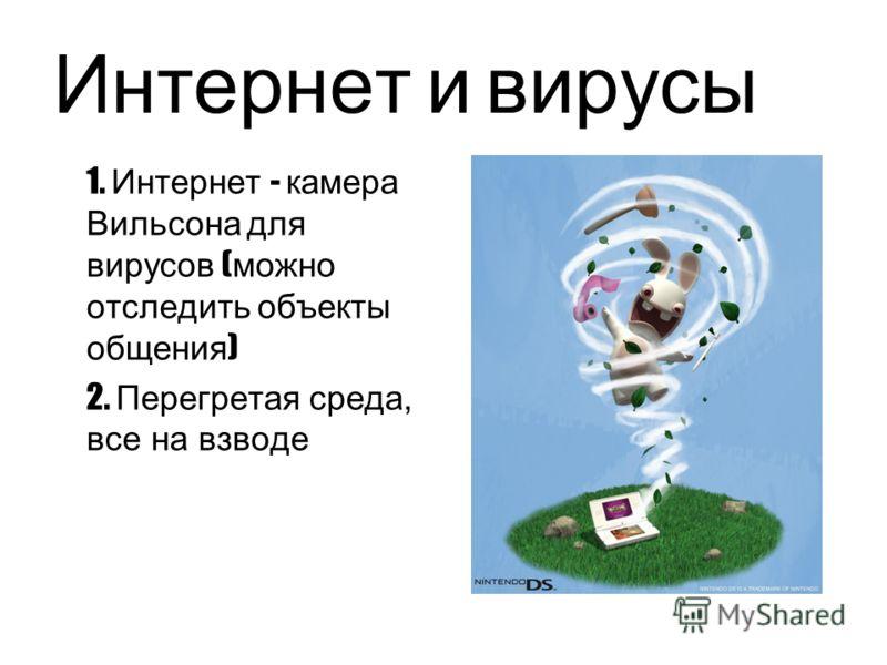 Интернет и вирусы 1. Интернет - камера Вильсона для вирусов ( можно отследить объекты общения ) 2. Перегретая среда, все на взводе