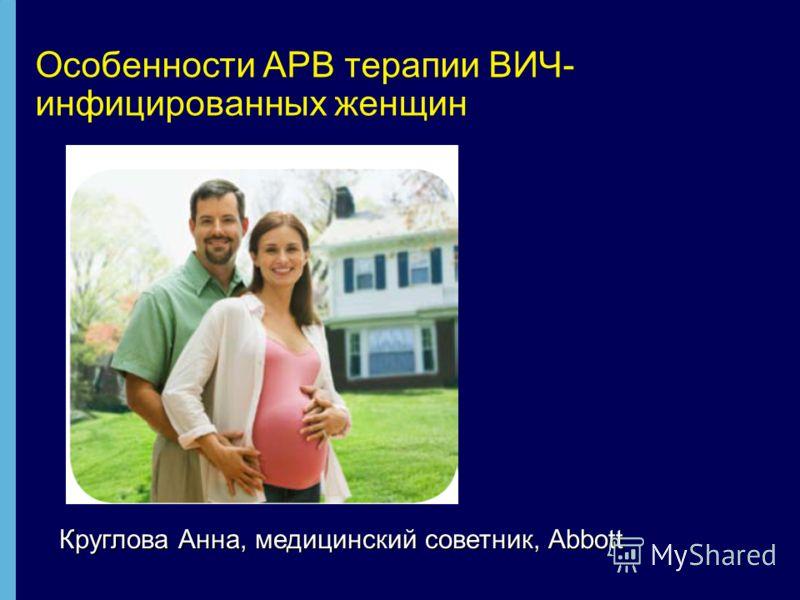 Особенности АРВ терапии ВИЧ- инфицированных женщин Круглова Анна, медицинский советник, Abbott