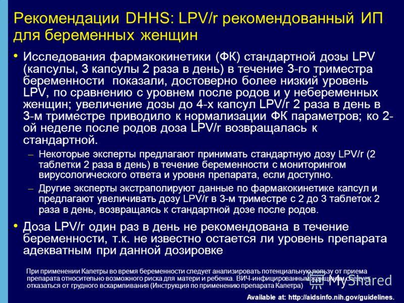 Рекомендации DHHS: LPV/r рекомендованный ИП для беременных женщин Исследования фармакокинетики (ФК) стандартной дозы LPV (капсулы, 3 капсулы 2 раза в день) в течение 3-го триместра беременности показали, достоверно более низкий уровень LPV, по сравне