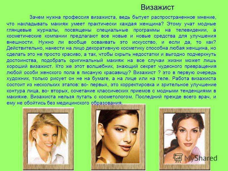 Визажист Зачем нужна профессия визажиста, ведь бытует распространенное мнение, что накладывать макияж умеет практически каждая женщина? Этому учат модные глянцевые журналы, посвящены специальные программы на телевидении, а косметические компании пред