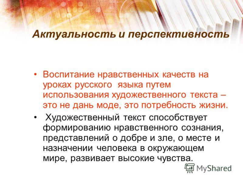 Актуальность и перспективность Воспитание нравственных качеств на уроках русского языка путем использования художественного текста – это не дань моде, это потребность жизни. Художественный текст способствует формированию нравственного сознания, предс