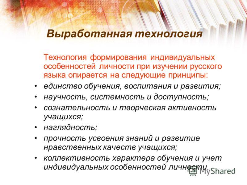 Выработанная технология Технология формирования индивидуальных особенностей личности при изучении русского языка опирается на следующие принципы: единство обучения, воспитания и развития; научность, системность и доступность; сознательность и творчес