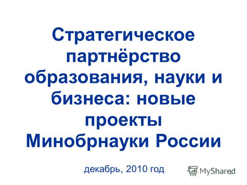 1 Стратегическое партнёрство образования, науки и бизнеса: новые проекты Минобрнауки России декабрь, 2010 год