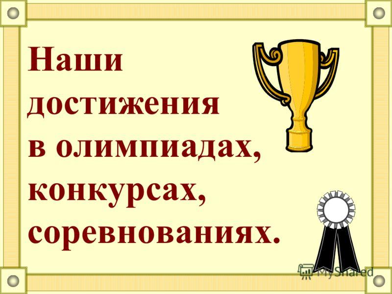 Наши достижения в олимпиадах, конкурсах, соревнованиях.