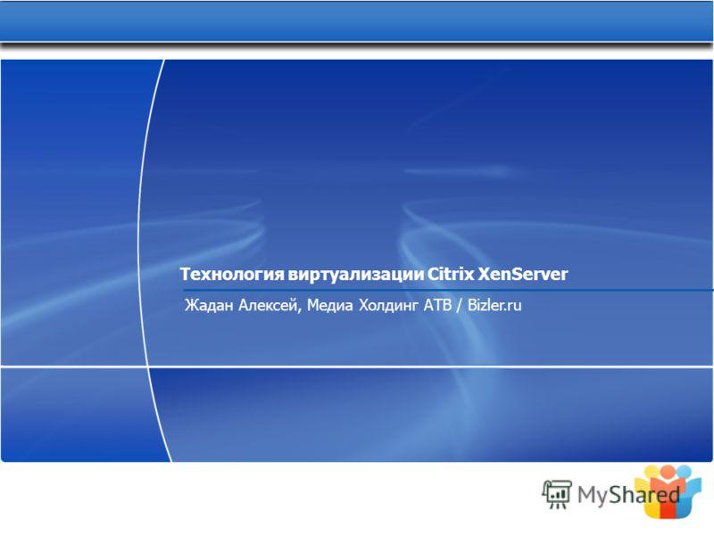Технология виртуализации Citrix XenServer Жадан Алексей, Медиа Холдинг АТВ / Bizler.ru