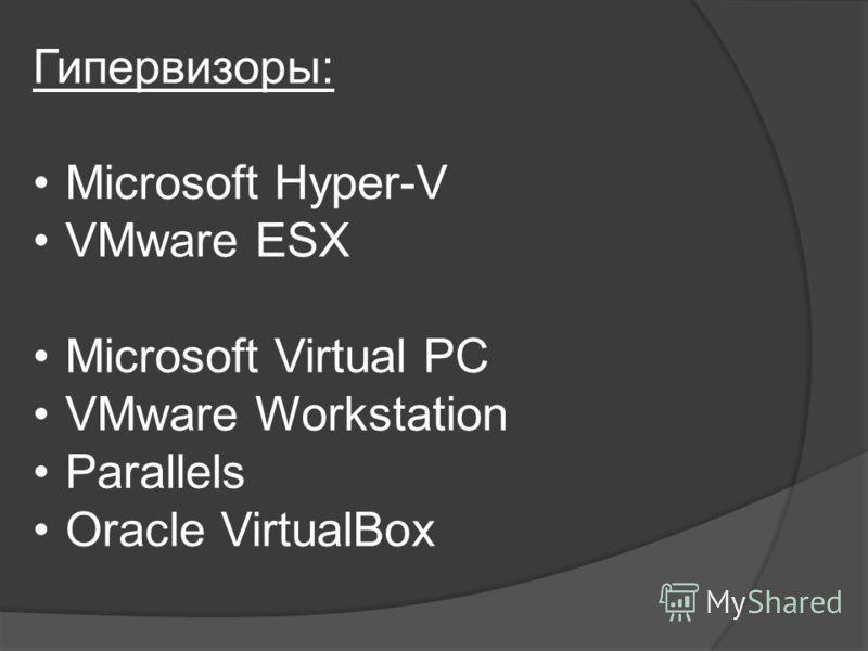 Гипервизоры: Microsoft Hyper-V VMware ESX Microsoft Virtual PC VMware Workstation Parallels Oracle VirtualBox