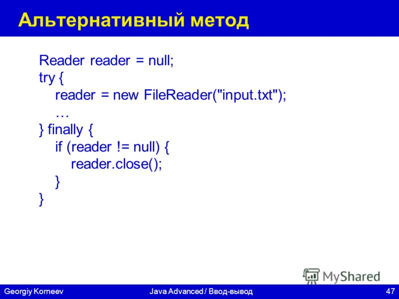 47Georgiy KorneevJava Advanced / Ввод-вывод Альтернативный метод Reader reader = null; try { reader = new FileReader(input.txt); … } finally { if (reader != null) { reader.close(); }