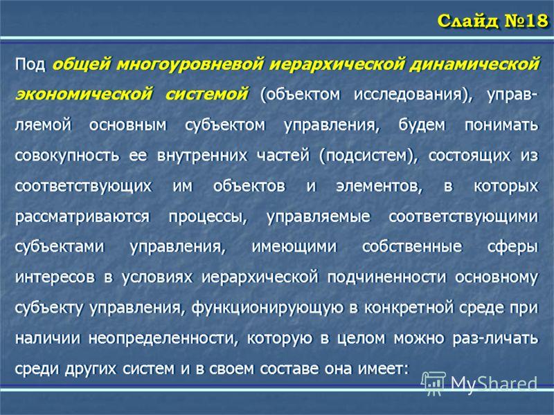 Слайд 18 Под общей многоуровневой иерархической динамической экономической системой (объектом исследования), управ- ляемой основным субъектом управления, будем понимать совокупность ее внутренних частей (подсистем), состоящих из соответствующих им об
