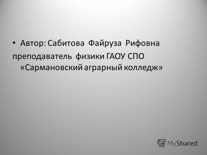 Автор: Сабитова Файруза Рифовна преподаватель физики ГАОУ СПО «Сармановский аграрный колледж»