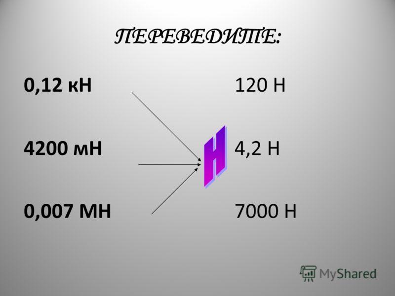 ПЕРЕВЕДИТЕ: 0,12 кН 4200 мН 0,007 МН 120 Н 4,2 Н 7000 Н