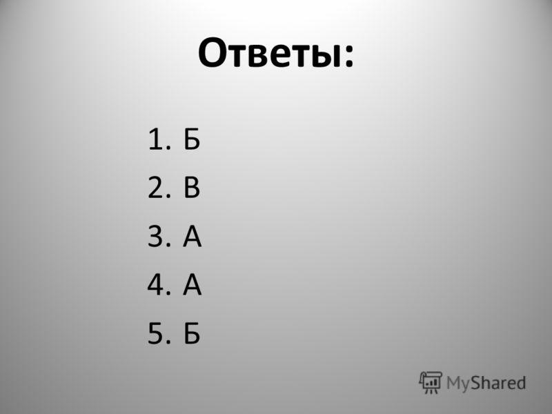 Ответы: 1.Б 2.В 3.А 4.А 5.Б