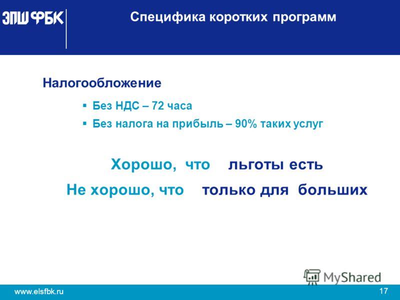 17 www.elsfbk.ru Специфика коротких программ Налогообложение Без НДС – 72 часа Без налога на прибыль – 90% таких услуг Хорошо, что льготы есть Не хорошо, что только для больших