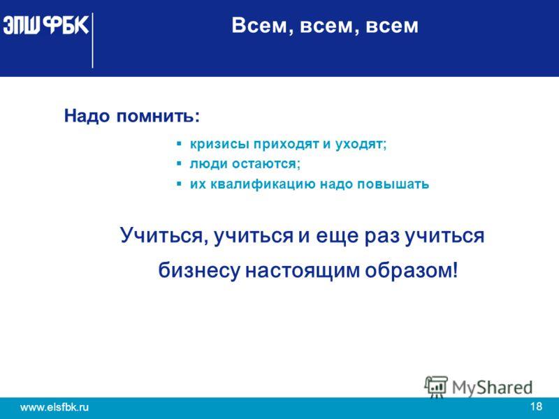 18 www.elsfbk.ru Всем, всем, всем Надо помнить: кризисы приходят и уходят; люди остаются; их квалификацию надо повышать Учиться, учиться и еще раз учиться бизнесу настоящим образом!