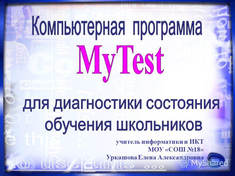 учитель информатики и ИКТ МОУ «СОШ 18» Уркашова Елена Александровна