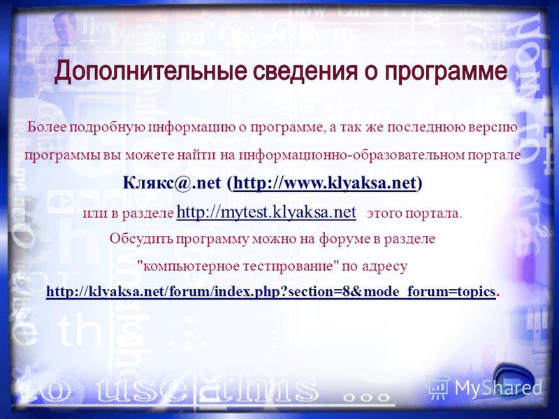 Более подробную информацию о программе, а так же последнюю версию программы вы можете найти на информационно-образовательном портале Клякс@.net (http://www.klyaksa.net) или в разделе http://mytest.klyaksa.net этого портала. Обсудить программу можно н
