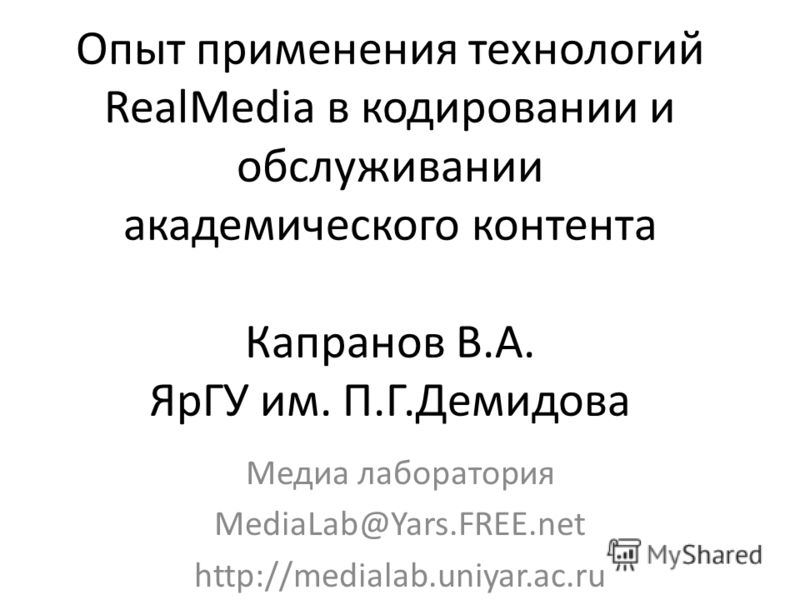 Опыт применения технологий RealMedia в кодировании и обслуживании академического контента Капранов В.А. ЯрГУ им. П.Г.Демидова Медиа лаборатория MediaLab@Yars.FREE.net http://medialab.uniyar.ac.ru