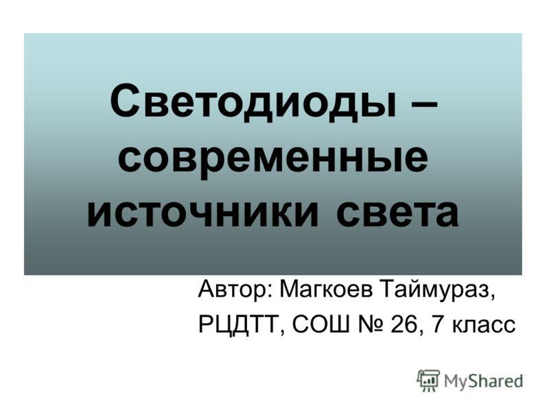 Светодиоды – современные источники света Автор: Магкоев Таймураз, РЦДТТ, СОШ 26, 7 класс