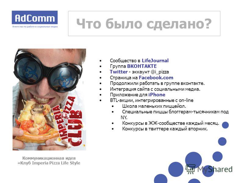 Что было сделано? Сообщество в LifeJournal Группа ВКОНТАКТЕ Twitter - эккаунт @i_pizza Страница на Facebook.com Продолжили работать в группе вконтакте. Интеграция сайта с социальными медиа. Приложение для iPhone BTL-акции, интегрированные с on-line Ш