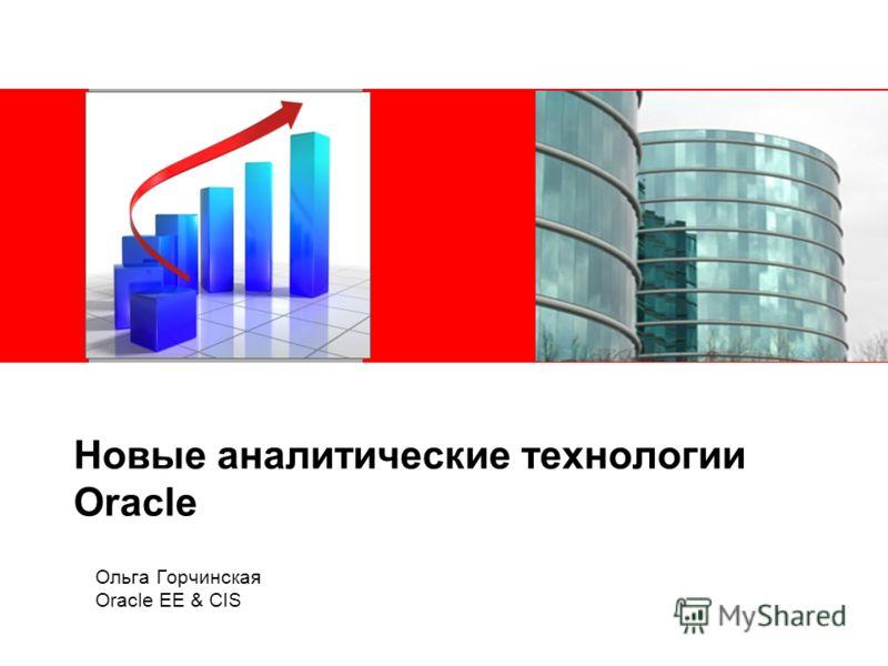 Новые аналитические технологии Oracle Ольга Горчинская Oracle EE & CIS