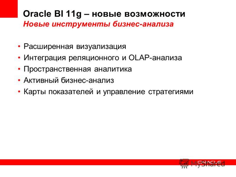 Oracle BI 11g – новые возможности Новые инструменты бизнес-анализа Расширенная визуализация Интеграция реляционного и OLAP-анализа Пространственная аналитика Активный бизнес-анализ Карты показателей и управление стратегиями