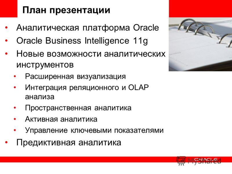 План презентации Аналитическая платформа Oracle Oracle Business Intelligence 11g Новые возможности аналитических инструментов Расширенная визуализация Интеграция реляционного и OLAP анализа Пространственная аналитика Активная аналитика Управление клю