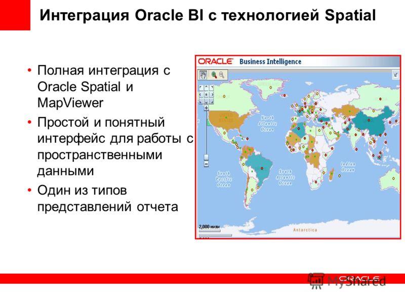 Интеграция Oracle BI с технологией Spatial Полная интеграция с Oracle Spatial и MapViewer Простой и понятный интерфейс для работы с пространственными данными Один из типов представлений отчета