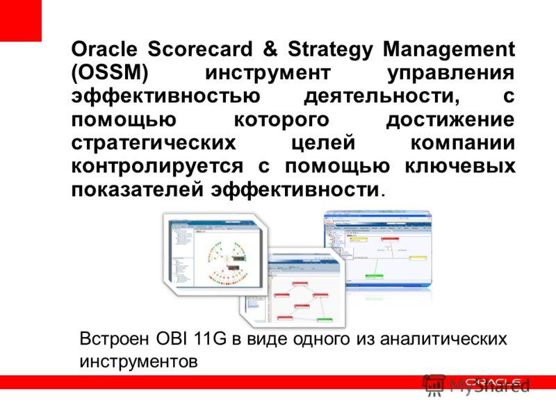 Oracle Scorecard & Strategy Management (OSSM) инструмент управления эффективностью деятельности, с помощью которого достижение стратегических целей компании контролируется с помощью ключевых показателей эффективности. Встроен OBI 11G в виде одного из