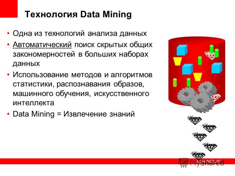 Технология Data Mining Одна из технологий анализа данных Автоматический поиск скрытых общих закономерностей в больших наборах данных Использование методов и алгоритмов статистики, распознавания образов, машинного обучения, искусственного интеллекта D
