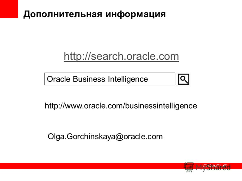 Дополнительная информация http://search.oracle.com Oracle Business Intelligence http://www.oracle.com/businessintelligence Olga.Gorchinskaya@oracle.com