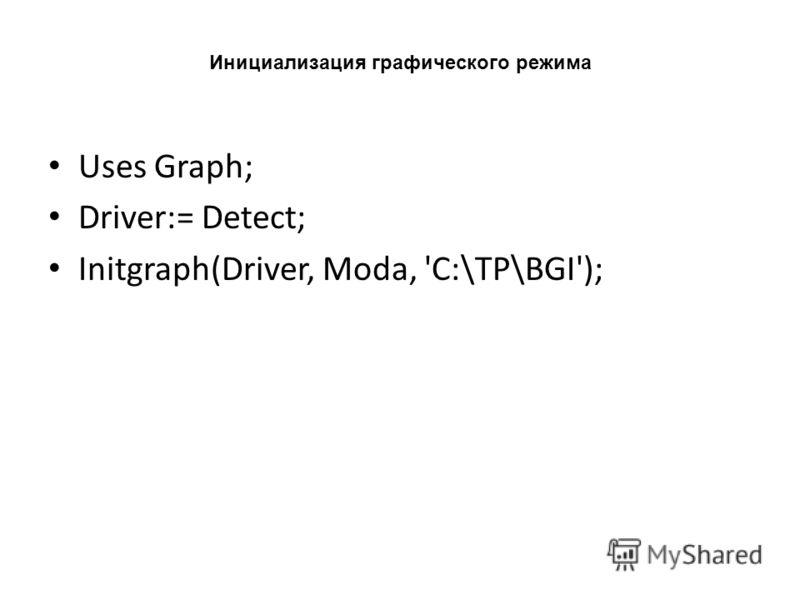 Инициализация графического режима Uses Graph; Driver:= Detect; Initgraph(Driver, Moda, 'C:\TP\BGI');