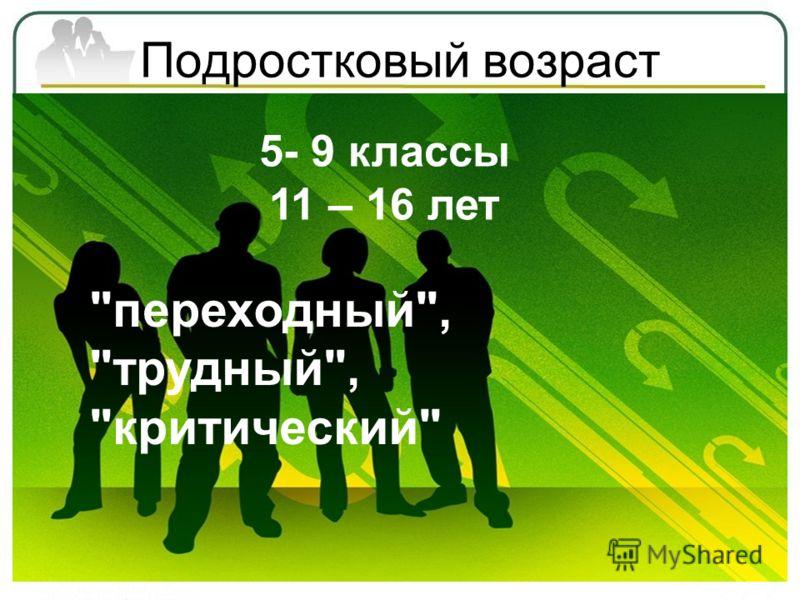 Подростковый возраст 5- 9 классы 11 – 16 лет переходный, трудный, критический