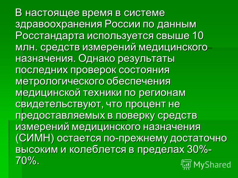 В настоящее время в системе здравоохранения России по данным Росстандарта используется свыше 10 млн. средств измерений медицинского назначения. Однако результаты последних проверок состояния метрологического обеспечения медицинской техники по региона