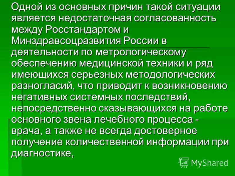 Одной из основных причин такой ситуации является недостаточная согласованность между Росстандартом и Минздравсоцразвития России в деятельности по метрологическому обеспечению медицинской техники и ряд имеющихся серьезных методологических разногласий,